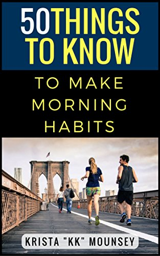 "50 Things to Know to Make Morning Habits: Tips to Help You Be More Productive, Healthy, and Accomplish Your Goals (50 Things to Know Health) by [Mounsey, Krista ""KK"", To Know, 50 Things]"