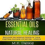 Essential Oils for Natural Healing: Discover the Healing Power of These Essential Oils and Live Better...Longer | M.E. Dahkid