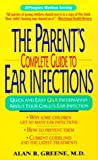 The Parent's Complete Guide to Ear Infections, Alan R. Greene, 0380810476