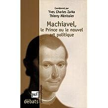 Machiavel. Le Prince ou le nouvel art politique (Débats philosophiques) (French Edition)