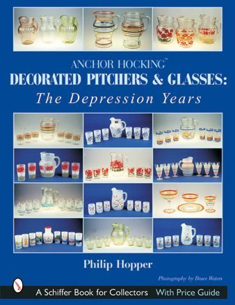 Anchor Hocking Decorated Pitchers And Glasses: The Depression Years (Schiffer Book for Collectors) ()