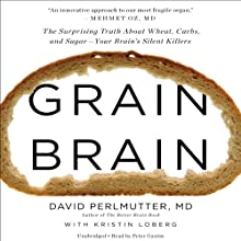 Grain Brain: The Surprising Truth About Wheat, Carbs, and Sugar - Your Brain's Silent Killers Audiobook by David Perlmutter, Kristin Loberg Narrated by Peter Ganim
