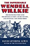#5: The Improbable Wendell Willkie: The Businessman Who Saved the Republican Party and His Country, and Conceived a New World Order