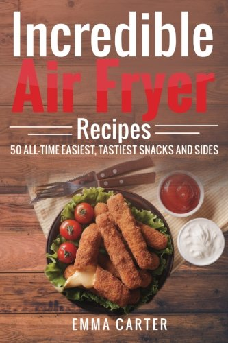 Incredible Air Fryer Recipes 50 All-Time Easiest, Tastiest Snacks and Sides