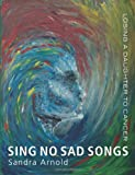 img - for Sing No Sad Songs: Losing a Daughter to Cancer book / textbook / text book