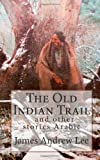 The Old Indian Trail and Other Stories, James Andrew Lee, 1494772124