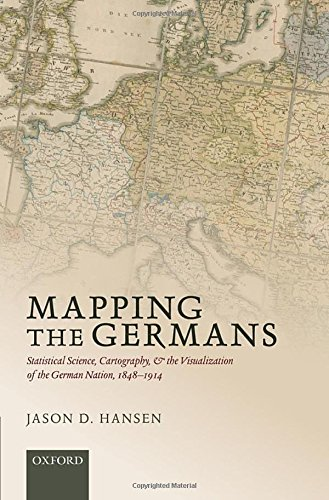 Mapping the Germans: Statistical Science, Cartography, and the Visualization of the German Nation, 1848-1914 (Oxford Studies in Medieval European History)