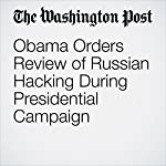 Obama Orders Review of Russian Hacking During Presidential Campaign | Ellen Nakashima,Philip Rucker