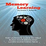 Memory and Learning: The Ultimate Guide to Help Build Your Brain and Learn Something New | James T. Roberts