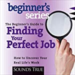 The Beginner's Guide to Finding Your Perfect Job: How to Discover Your Real Life's Work | Rick Jarow