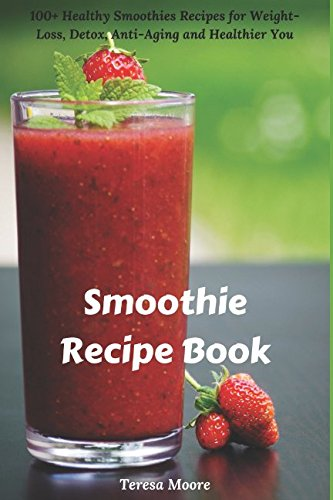 Smoothie Recipe Book: 100+ Healthy Smoothies Recipes for Weight-Loss, Detox, Anti-Aging and Healthier You (Quick and Easy Natural Food) pdf epub