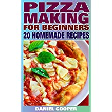 Pizza Making For Beginners: 20 Homemade Recipes: (Homemade Pizza, Homemade Pizza Recipes)