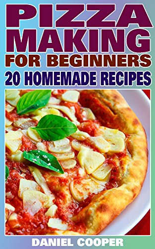 Pizza Making For Beginners: 20 Homemade Recipes: (Homemade Pizza, Homemade Pizza Recipes) by Daniel  Cooper