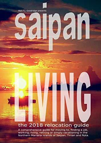 Saipan Living 2018!: A comprehensive relocation guide for moving to, finding a job, working, living or vacationing in the Northern Mariana Islands of Saipan, Tinian and Rota