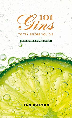 101 Gins To Try Before You Die: Fully Revised and Updated Edition by Ian Buxton
