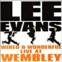 Lee Evans: Wired and Wonderful, Live at Wembley Performance by Lee Evans Narrated by Lee Evans