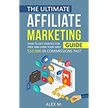 The Ultimate Affiliate Marketing Guide: How to Get Started For Free And Earn Your First $10,000 In Commissions Fast! (Make Money Online 2017 Edition) (Online Business)