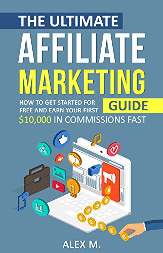 The Ultimate Affiliate Marketing Guide: How to Get Started For Free And Earn Your First $10,000 In Commissions Fast! (2017 Edition) (Online Marketing)