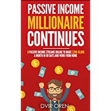 Passive Income Millionaire Continues: 8 Passive Income Streams Online To Make $200-10,000 A Month In 90 Days And Work From Home (Passive Income, Online Business, Passive Income Streams Book 2)