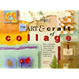 The Art and Craft of Collage: Ideas, Techniques and Step-by-step Demonstrations for 16 Collage Projects and Other Imaginative Works of Art