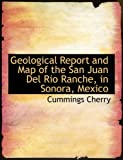 Geological Report and Map of the San Juan Del Rio Ranche, in Sonora, Mexico, Cummings Cherry, 055468134X