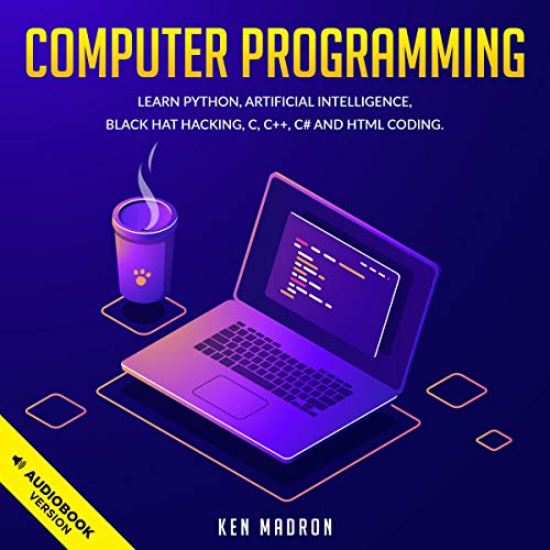 Computer Programming: Learn Python, Artificial Intelligence, Black Hat Hacking, C, C++, C# and HTML Coding.