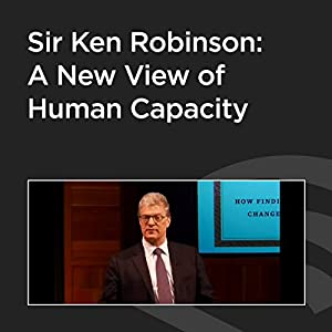Sir Ken Robinson: A New View of Human Capacity Rede