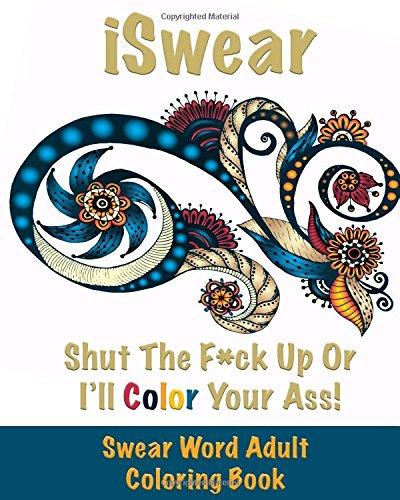 ISwear - Shut The F*ck Up Or I'll Color Your Ass: Swear Word Adult Coloring Book