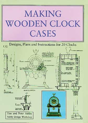 Making Wooden Clock Cases: Designs, Plans and Instructions for 20 Clocks - Ashby Collection Wood