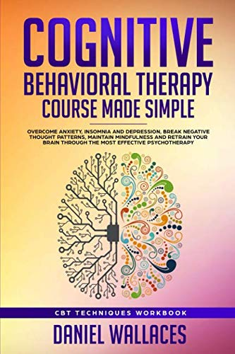 Cognitive Behavioral Therapy Course Made Simple: Overcome Anxiety, Insomnia & Depression, Break Negative Thought Patterns, Maintain Mindfulness, and ... Effective Psychotherapy (Best CBT Techniques)