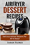 Airfryer Dessert Recipes: Create Delcious Airfryer Dessert Recipes For The Whole Family, Healthy Vegan Clean Eating Options, American Classics, Cakes, Donuts, Fruity Desserts. Tasty Airfryer Cookbook
