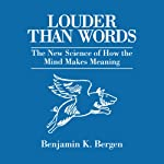 Louder Than Words: The New Science of How the Mind Makes Meaning | Benjamin K. Bergen