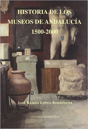 Historia de los Museos de Andalucía. 1500-2000: 161 Serie Historia y Geografía: Amazon.es: López Rodríguez, José Ramón: Libros