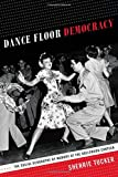 Dance Floor Democracy : The Social Geography of Memory at the Hollywood Canteen, Tucker, Sherrie, 0822357577