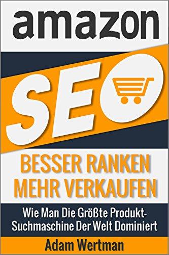 Amazon SEO: Besser Ranken Mehr Verkaufen - Wie Man Die Größte Produkt-Suchmaschine Der Welt Dominiert (FBA, Suchmaschinenoptimierung, Search Engine Optimization, SEO für Privat Lable)