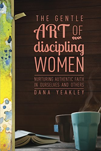 The Gentle Art of Discipling Women: Nurturing Authentic Faith in Ourselves and Others