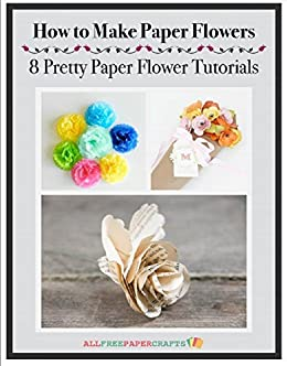 How To Make Paper Flowers 8 Pretty Paper Flower Tutorials Kindle