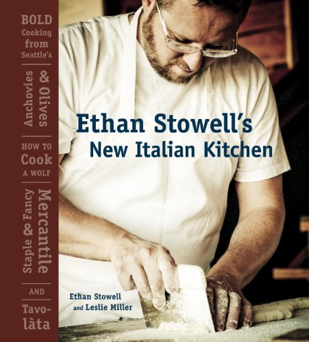Ethan Stowell's New Italian Kitchen: Bold Cooking from Seattle's Anchovies & Olives, How to Cook a Wolf, Staple & Fancy Mercantile, and Tavolata by Ethan Stowell, Leslie Miller