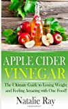 Apple Cider Vinegar: the Ultimate Guide to Losing Weight and Feeling Amazing with One Food!, Natalie Ray, 1495925072