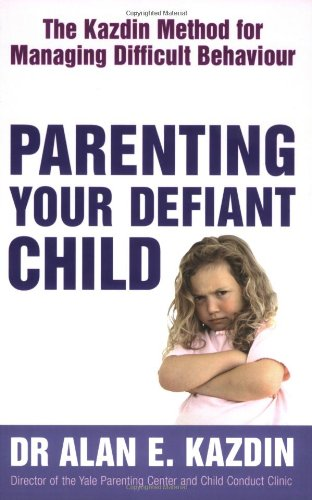 Parenting Your Defiant Child: The Kazdin Method for Managing Difficult Behaviour