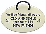 We'll be friends until we are OLD AND SENILE then we will be NEW FRIENDS. Handmade in the USA for over 30 years.Reduced price offsets shipping. offers