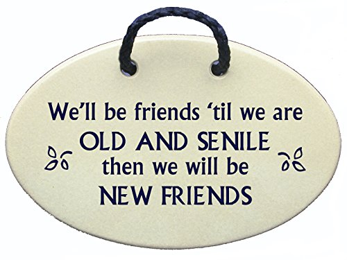 We'll be friends until we are OLD AND SENILE then we will be NEW FRIENDS. Handmade in the USA for over 30 years.Reduced price offsets shipping.