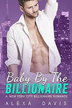 Baby By The Billionaire - A Standalone Alpha Billionaire Secret Baby Romance (New York City Billionaires - Book #3) by [Davis, Alexa]