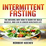 Intermittent Fasting: The Natural Way How to Burn Fat, Build Muscle and Live a Longer Healthier Life | Norbert Kochev