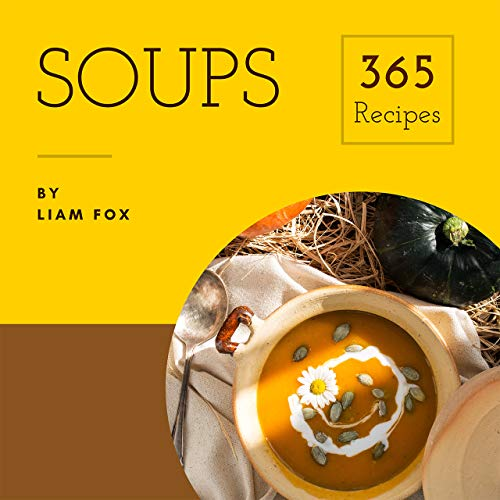 Soups 365: Enjoy 365 Days With Soup Recipes In Your Own Soup Cookbook! (Pumpkin Soup Book, Bean Soup Cookbook, Thai Soup Cookbook, Tomato Soup Book, Japanese Soup Cookbook, Pho Soup Cookbook [Book 1] by Liam Fox
