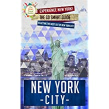 New York City: Experience New York! The Go Smart Guide To Getting The Most Out Of New York City (New York City Travel Guide)