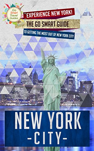 New York City: Experience New York! The Go Smart Guide To Getting The Most Out Of New York City (New York City Travel Guide) (English Edition)
