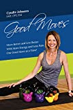 Good Moves: Move Better and Live Better With More Energy and Less Pain, One Good Move at a Time!