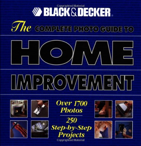 The Complete Photo Guide to Home Improvement: Over 1700 Photos, 250 Step-by-Step Projects (Black & Decker Complete P