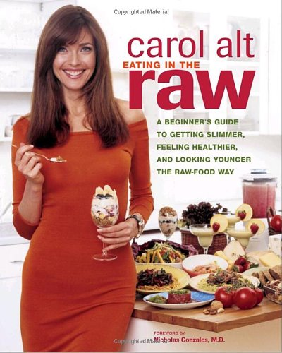 Eating in the Raw: A Beginner's Guide to Getting Slimmer, Feeling Healthier, and Looking Younger the Raw-Food Way by Carol Alt
